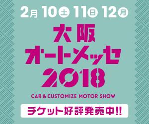 2月10日・11日・12日 大阪オートメッセ2018 CAR & CUSTOMIZE SHOW チケット発売中!!