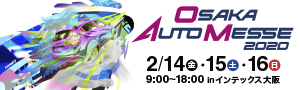 OSAKA AUTO MESSE 2020 2/14(金)・15(土)・16日(日) 9:00〜18:00 in インテックス大阪